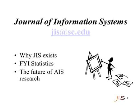 1 Journal of Information Systems  Why JIS exists FYI Statistics The future of AIS research.