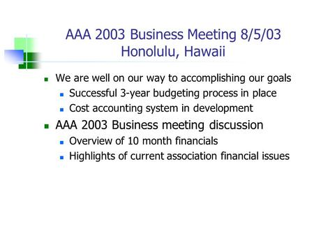 AAA 2003 Business Meeting 8/5/03 Honolulu, Hawaii We are well on our way to accomplishing our goals Successful 3-year budgeting process in place Cost accounting.