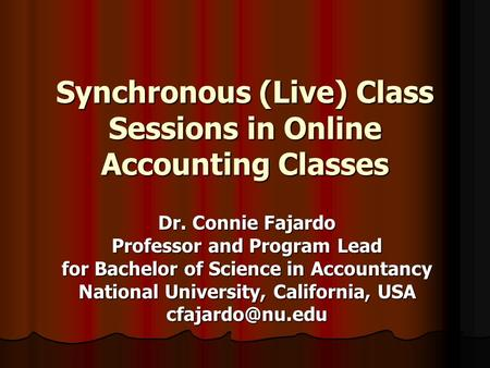 Synchronous (Live) Class Sessions in Online Accounting Classes Dr. Connie Fajardo Professor and Program Lead for Bachelor of Science in Accountancy National.