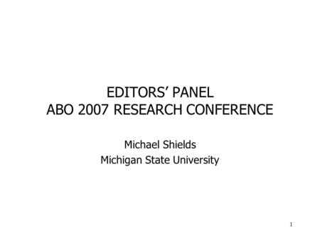 1 EDITORS PANEL ABO 2007 RESEARCH CONFERENCE Michael Shields Michigan State University.
