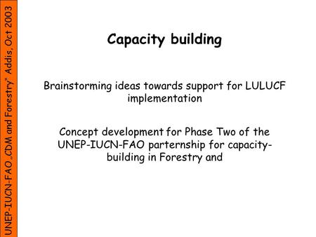 UNEP-IUCN-FAO CDM and Forestry Addis, Oct 2003 Capacity building Brainstorming ideas towards support for LULUCF implementation Concept development for.