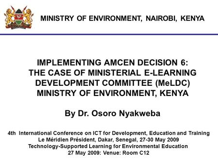 MINISTRY OF ENVIRONMENT, NAIROBI, KENYA IMPLEMENTING AMCEN DECISION 6: THE CASE OF MINISTERIAL E-LEARNING DEVELOPMENT COMMITTEE (MeLDC) MINISTRY OF ENVIRONMENT,