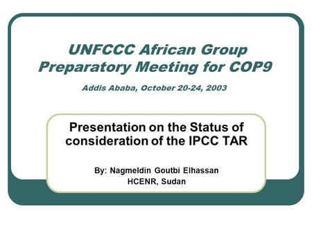 UNFCCC African Group Preparatory Meeting for COP9 Addis Ababa, October 20-24, 2003 Presentation on the Status of consideration of the IPCC TAR By: Nagmeldin.