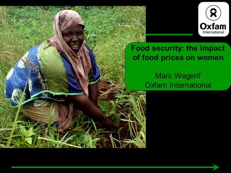 Food security: the impact of food prices on women Marc Wegerif Oxfam International.