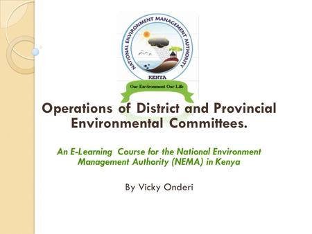 Operations of District and Provincial Environmental Committees. An E-Learning Course for the National Environment Management Authority (NEMA) in Kenya.
