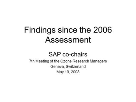Findings since the 2006 Assessment SAP co-chairs 7th Meeting of the Ozone Research Managers Geneva, Switzerland May 19, 2008.