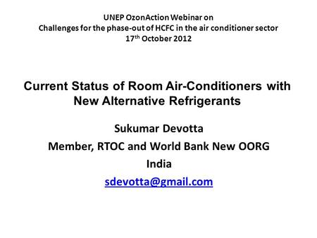 UNEP OzonAction Webinar on Challenges for the phase-out of HCFC in the air conditioner sector 17 th October 2012 Sukumar Devotta Member, RTOC and World.