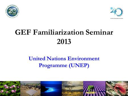 GEF Familiarization Seminar 2013 United Nations Environment Programme (UNEP)