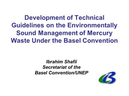 Development of Technical Guidelines on the Environmentally Sound Management of Mercury Waste Under the Basel Convention Ibrahim Shafii Secretariat of the.