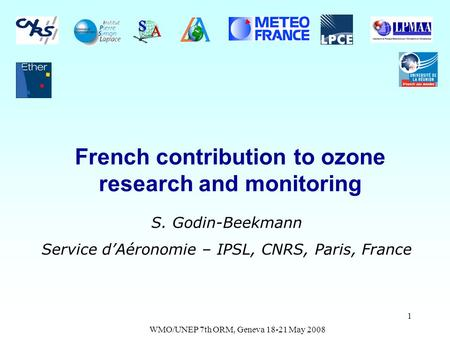 WMO/UNEP 7th ORM, Geneva 18-21 May 2008 1 French contribution to ozone research and monitoring S. Godin-Beekmann Service dAéronomie – IPSL, CNRS, Paris,