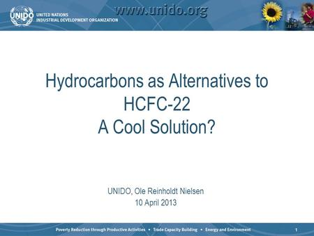 1 Hydrocarbons as Alternatives to HCFC-22 A Cool Solution? UNIDO, Ole Reinholdt Nielsen 10 April 2013.