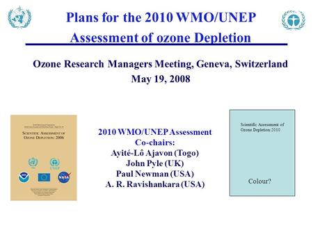 Plans for the 2010 WMO/UNEP Assessment of ozone Depletion Ozone Research Managers Meeting, Geneva, Switzerland May 19, 2008 2010 WMO/UNEP Assessment Co-chairs: