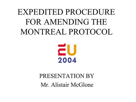 EXPEDITED PROCEDURE FOR AMENDING THE MONTREAL PROTOCOL PRESENTATION BY Mr. Alistair McGlone.