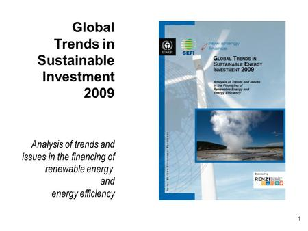 1 Global Trends in Sustainable Investment 2009 Analysis of trends and issues in the financing of renewable energy and energy efficiency.