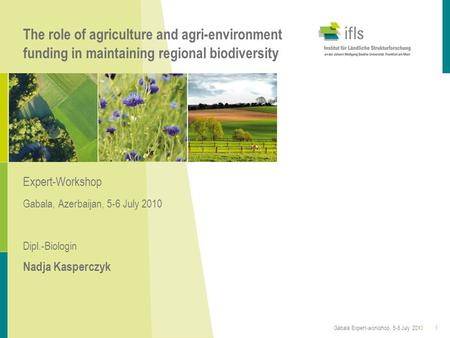The role of agriculture and agri-environment funding in maintaining regional biodiversity Expert-Workshop Gabala, Azerbaijan, 5-6 July 2010 Dipl.-Biologin.