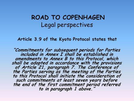 ROAD TO COPENHAGEN Legal perspectives Article 3.9 of the Kyoto Protocol states that Commitments for subsequent periods for Parties included in Annex I.
