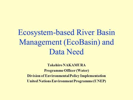 Ecosystem-based River Basin Management (EcoBasin) and Data Need Takehiro NAKAMURA Programme Officer (Water) Division of Environmental Policy Implementation.