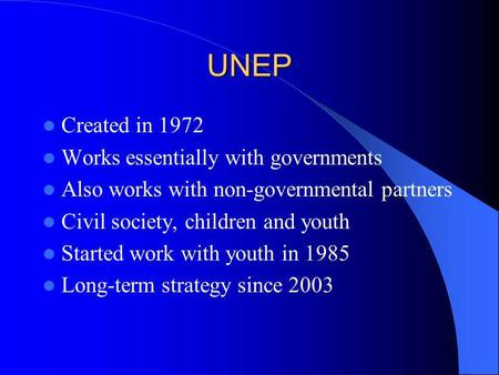 UNEP Created in 1972 Works essentially with governments Also works with non-governmental partners Civil society, children and youth Started work with.