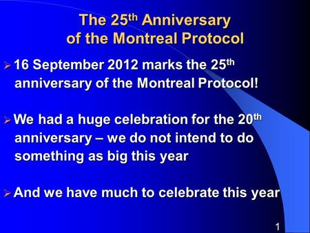 1 The 25 th Anniversary of the Montreal Protocol 16 September 2012 marks the 25 th 16 September 2012 marks the 25 th anniversary of the Montreal Protocol!