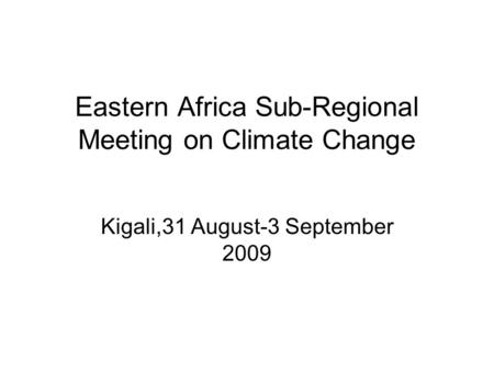 Eastern Africa Sub-Regional Meeting on Climate Change Kigali,31 August-3 September 2009.