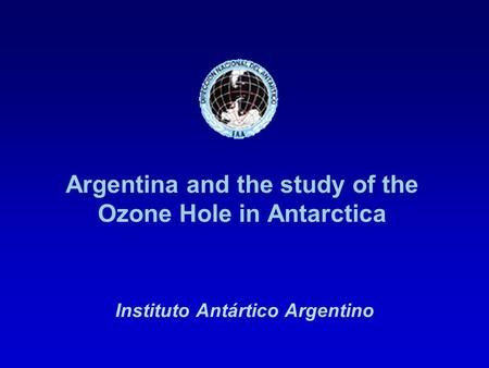 Argentina and the study of the Ozone Hole in Antarctica Instituto Antártico Argentino.
