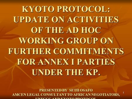1 KYOTO PROTOCOL: UPDATE ON ACTIVITIES OF THE AD HOC WORKING GROUP ON FURTHER COMMITMENTS FOR ANNEX I PARTIES UNDER THE KP. PRESENTED BY SETH OSAFO AMCEN.