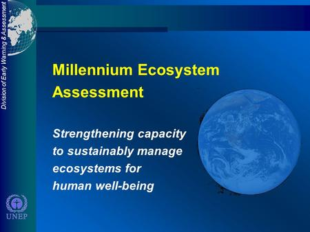 Division of Early Warning & Assessment Millennium Ecosystem Assessment Strengthening capacity to sustainably manage ecosystems for human well-being.