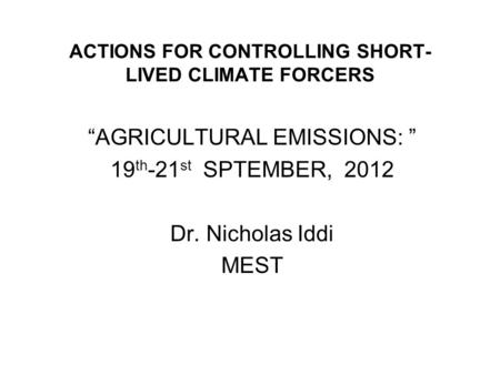 ACTIONS FOR CONTROLLING SHORT- LIVED CLIMATE FORCERS AGRICULTURAL EMISSIONS: 19 th -21 st SPTEMBER, 2012 Dr. Nicholas Iddi MEST.