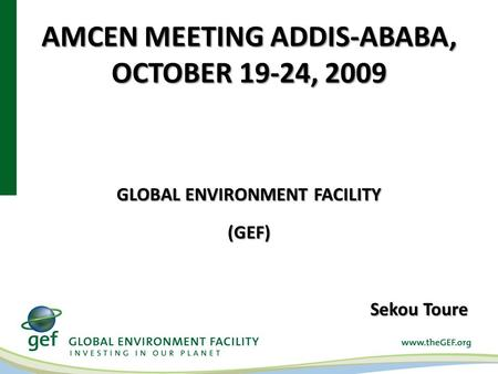 AMCEN MEETING ADDIS-ABABA, OCTOBER 19-24, 2009 GLOBAL ENVIRONMENT FACILITY (GEF) Sekou Toure.