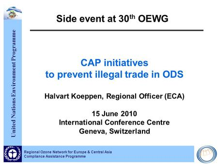 United Nations Environment Programme Regional Ozone Network for Europe & Central Asia Compliance Assistance Programme Side event at 30 th OEWG CAP initiatives.