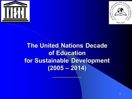 1 The United Nations Decade of Education for Sustainable Development (2005 – 2014) The United Nations Decade of Education for Sustainable Development (2005.