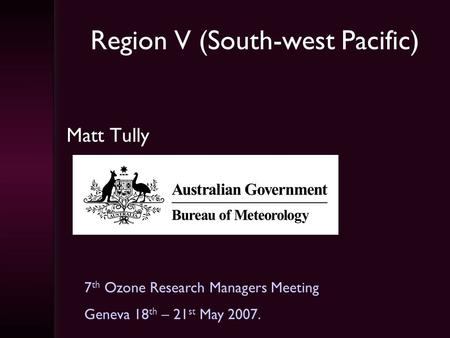 Region V (South-west Pacific) Matt Tully 7 th Ozone Research Managers Meeting Geneva 18 th – 21 st May 2007.