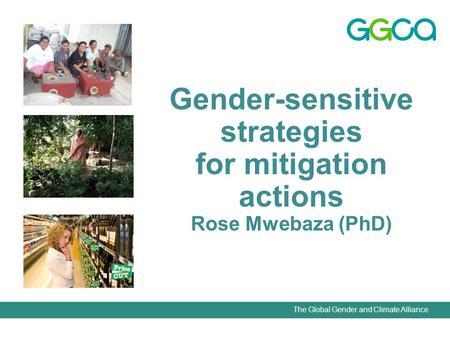The Global Gender and Climate Alliance Gender-sensitive strategies for mitigation actions Rose Mwebaza (PhD)