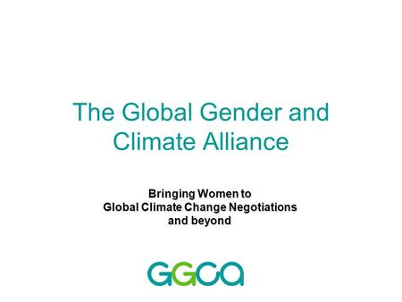 The Global Gender and Climate Alliance Bringing Women to Global Climate Change Negotiations and beyond.