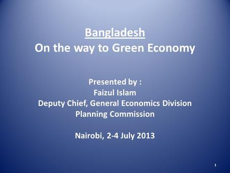 1 Bangladesh On the way to Green Economy Presented by : Faizul Islam Deputy Chief, General Economics Division Planning Commission Nairobi, 2-4 July 2013.