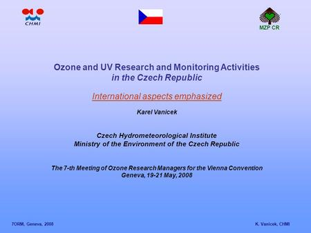 Ozone and UV Research and Monitoring Activities in the Czech Republic International aspects emphasized Karel Vanicek Czech Hydrometeorological Institute.