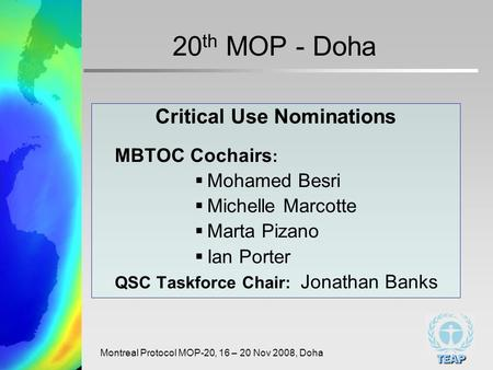 TEAP Montreal Protocol MOP-20, 16 – 20 Nov 2008, Doha 20 th MOP - Doha Critical Use Nominations MBTOC Cochairs : Mohamed Besri Michelle Marcotte Marta.