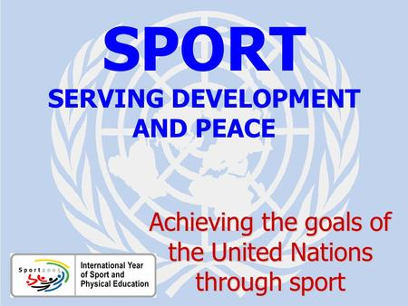 SPORT FOR DEVELOPMENT AND PEACE Aichi / July 2005 SPORT SERVING DEVELOPMENT AND PEACE Achieving the goals of the United Nations through sport.