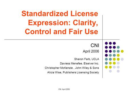 CNI April 2006 Standardized License Expression: Clarity, Control and Fair Use CNI April 2006 Sharon Farb, UCLA Daviess Menefee. Elseiver Inc. Christopher.