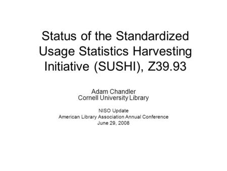 Status of the Standardized Usage Statistics Harvesting Initiative (SUSHI), Z39.93 Adam Chandler Cornell University Library NISO Update American Library.