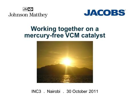 © 2008 Aker Solutions Working together on a mercury-free VCM catalyst INC3. Nairobi. 30 October 2011.
