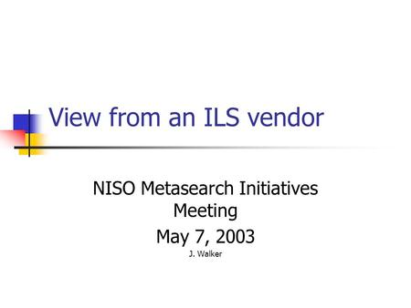 View from an ILS vendor NISO Metasearch Initiatives Meeting May 7, 2003 J. Walker.