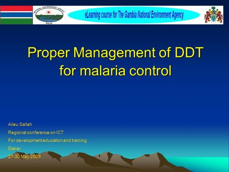 Proper Management of DDT for malaria control Proper Management of DDT for malaria control Alieu Sallah Regional conference on ICT For development education.