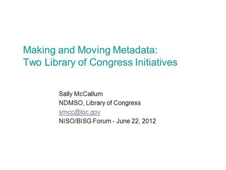 Making and Moving Metadata: Two Library of Congress Initiatives Sally McCallum NDMSO, Library of Congress NISO/BISG Forum - June 22, 2012.