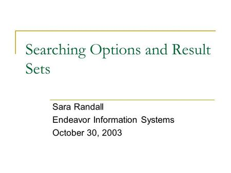 Searching Options and Result Sets Sara Randall Endeavor Information Systems October 30, 2003.