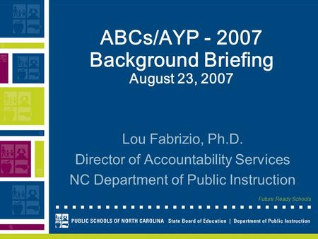Future Ready Schools ABCs/AYP - 2007 Background Briefing August 23, 2007 Lou Fabrizio, Ph.D. Director of Accountability Services NC Department of Public.