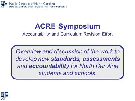 ACRE Symposium Accountability and Curriculum Revision Effort Overview and discussion of the work to develop new standards, assessments and accountability.
