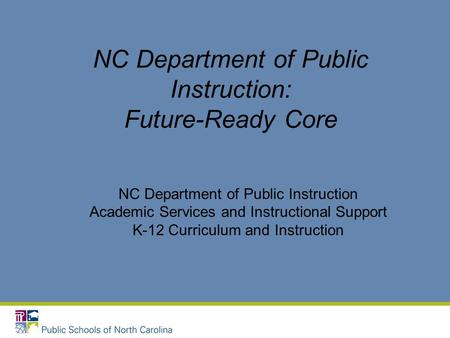 NC Department of Public Instruction: Future-Ready Core NC Department of Public Instruction Academic Services and Instructional Support K-12 Curriculum.