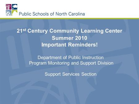 21 st Century Community Learning Center Summer 2010 Important Reminders! Department of Public Instruction Program Monitoring and Support Division Support.