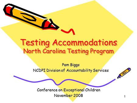 1 Testing Accommodations North Carolina Testing Program Conference on Exceptional Children November 2008 Pam Biggs NCDPI Division of Accountability Services.